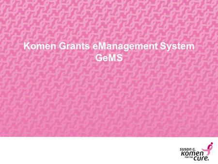 Komen Grants eManagement System GeMS. Why Online Grants  Reduce the amount of administrative paperwork being completed by applicants and grantees. 