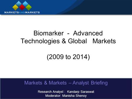 Biomarker - Advanced Technologies & Global Markets (2009 to 2014) Markets & Markets – Analyst Briefing Research Analyst : Kandarp Saraswat Moderator: Manisha.
