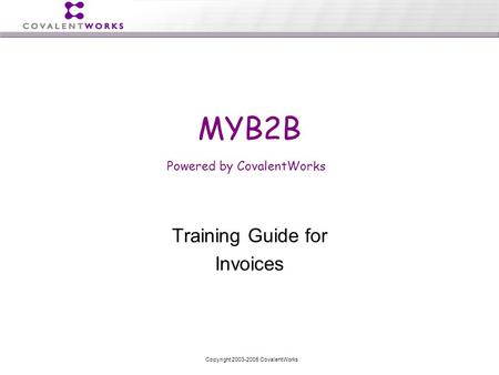Copyright 2003-2005 CovalentWorks Training Guide for Invoices MYB2B Powered by CovalentWorks.