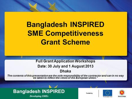 Bangladesh INSPIRED SME Competitiveness Grant Scheme Full Grant Application Workshops Date: 30 July and 1 August <strong>2013</strong> Dhaka The contents of this presentation.