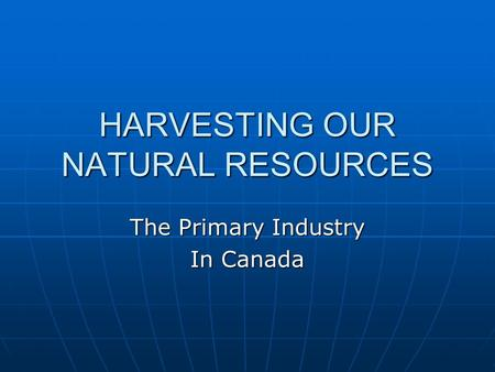 HARVESTING OUR NATURAL RESOURCES The Primary Industry In Canada.