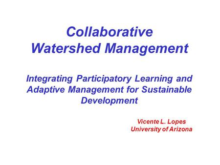 Collaborative Watershed Management Integrating Participatory Learning and Adaptive Management for Sustainable Development Vicente L. Lopes University of.