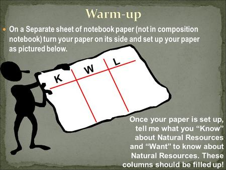 On a Separate sheet of notebook paper (not in composition notebook) turn your paper on its side and set up your paper as pictured below. K W L Once your.