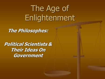 The Age of Enlightenment The Philosophes: Political Scientists & Their Ideas On Government.