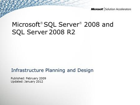 Microsoft ® SQL Server ® 2008 and SQL Server 2008 R2 Infrastructure Planning and Design Published: February 2009 Updated: January 2012.