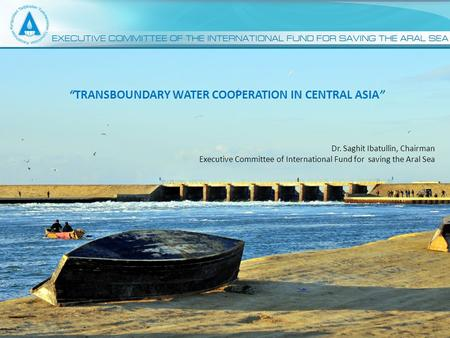 "1 ""TRANSBOUNDARY WATER COOPERATION IN CENTRAL ASIA"" Dr. Saghit Ibatullin, Chairman Executive Committee of International Fund for saving the Aral Sea."