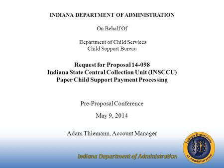 INDIANA DEPARTMENT OF ADMINISTRATION On Behalf Of Department of Child Services Child Support Bureau Request for Proposal 14-098 Indiana State Central Collection.