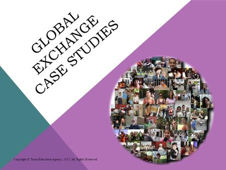 GLOBAL EXCHANGE CASE STUDIES Copyright © Texas Education Agency, 2012. All Rights Reserved.