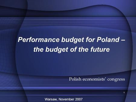 1 Performance budget for Poland – the budget of the future Polish economists' congress Warsaw, November 2007.