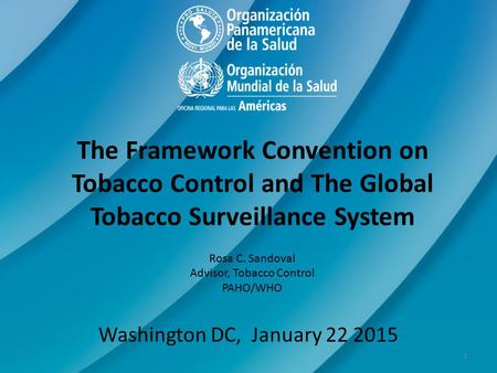 The Framework Convention on Tobacco Control and The Global Tobacco Surveillance System Rosa C. Sandoval Advisor, Tobacco Control PAHO/WHO Washington DC,