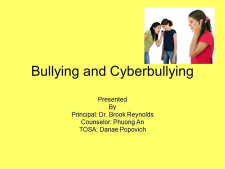 Bullying and Cyberbullying Presented By Principal: Dr. Brook Reynolds Counselor: Phuong An TOSA: Danae Popovich.