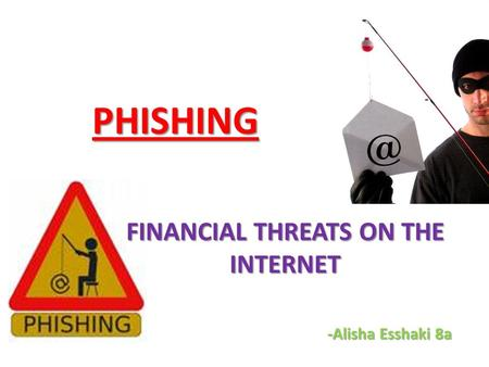 PHISHING FINANCIAL THREATS ON THE INTERNET -Alisha Esshaki 8a.