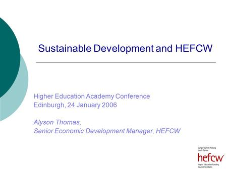 Sustainable Development and HEFCW Higher Education Academy Conference Edinburgh, 24 January 2006 Alyson Thomas, Senior Economic Development Manager, HEFCW.