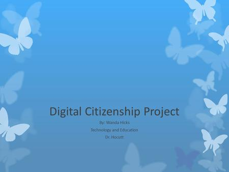 Digital Citizenship Project By: Wanda Hicks Technology and Education Dr. Hocutt.