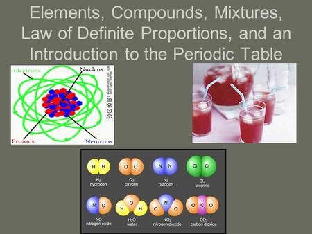 Elements, Compounds, Mixtures, Law of Definite Proportions, and an Introduction to the Periodic Table.