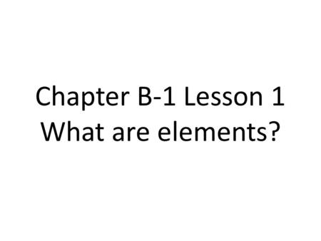 Chapter B-1 Lesson 1 What are elements?. Matter Matter is anything that takes up space and has mass. (weight on Earth)