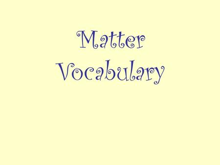 Matter Vocabulary. __________________ anything that has mass takes up space matter.