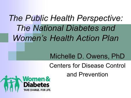 The Public Health Perspective: The National Diabetes and Women's Health Action Plan Michelle D. Owens, PhD Centers for Disease Control and Prevention.