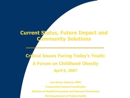 Current Status, Future Impact and Community Solutions Critical Issues Facing Today's Youth: A Forum on Childhood Obesity April 5, 2007 Lea Susan Ojamaa,