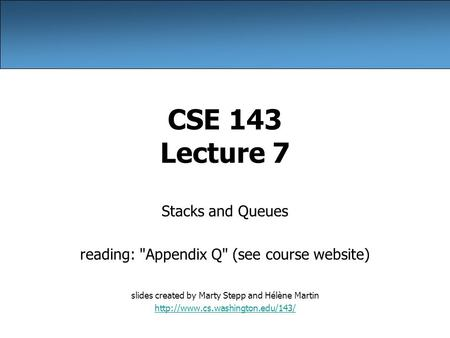 CSE 143 Lecture 7 Stacks and Queues reading: Appendix Q (see course website) slides created by Marty Stepp and Hélène Martin