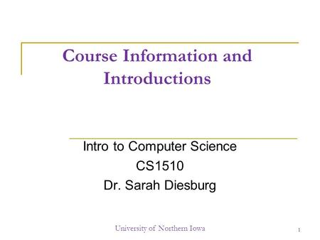 Course Information and Introductions Intro to Computer Science CS1510 Dr. Sarah Diesburg University of Northern Iowa 1.