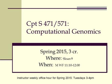 Cpt S 471/571: Computational Genomics Spring 2015, 3 cr. Where: Sloan 9 When: M WF 11:10-12:00 Instructor weekly office hour for Spring 2015: Tuesdays.