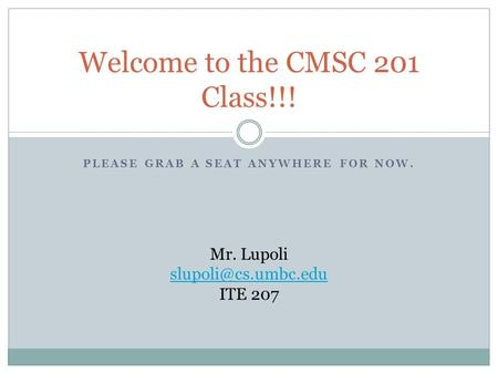 PLEASE GRAB A SEAT ANYWHERE FOR NOW. Welcome to the CMSC 201 Class!!! Mr. Lupoli ITE 207.