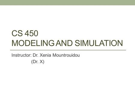 CS 450 MODELING AND SIMULATION Instructor: Dr. Xenia Mountrouidou (Dr. X)