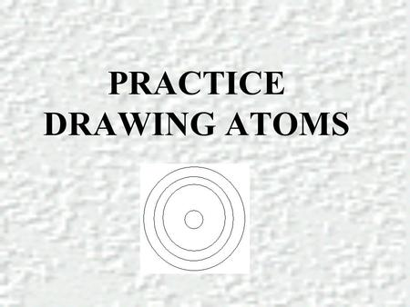 PRACTICE DRAWING ATOMS. DRAWING ATOMS RULES PROTONS = Atomic number ELECTRONS = Atomic number NEUTRONS = mass number – atomic number 1 st level can hold.