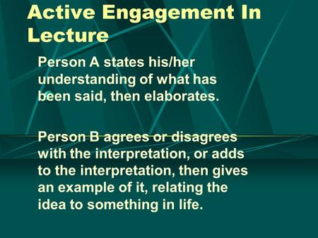 Active Engagement In Lecture Person A states his/her understanding of what has been said, then elaborates. Person B agrees or disagrees with the interpretation,