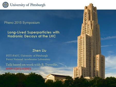 Long-Lived Superparticles with Hadronic Decays at the LHC Zhen Liu Talk based on work with B. Tweedie, arxiv:1503.05923 Pheno 2015 Symposium PITT-PACC,
