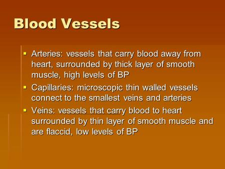 Blood Vessels  Arteries: vessels that carry blood away from heart, surrounded by thick layer of smooth muscle, high levels of BP  Capillaries: microscopic.