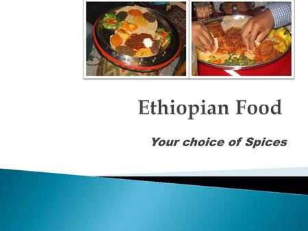 Your choice of Spices.  Ethiopian dishes are prepared with a distinctive variety of unique spices.  These spices make the food to have a delicious taste.