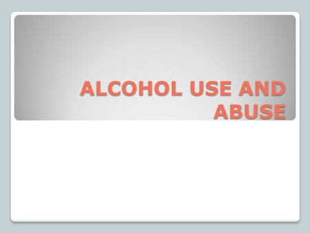 ALCOHOL USE AND ABUSE. ALCOHOL: is a drug created by a chemical reaction in some foods, especially fruits and grains ◦Affects a person physically and.