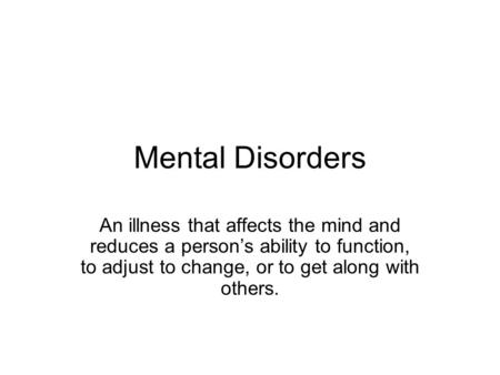 Mental Disorders An illness that affects the mind and reduces a person's ability to function, to adjust to change, or to get along with others.