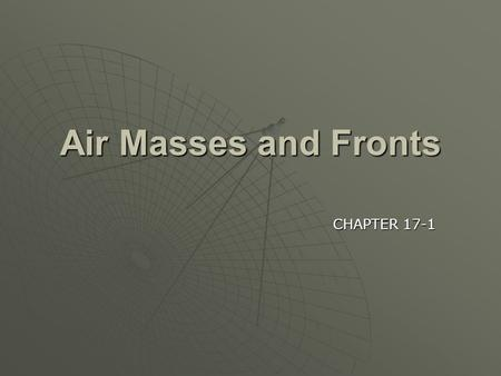 Air Masses and Fronts CHAPTER 17-1.