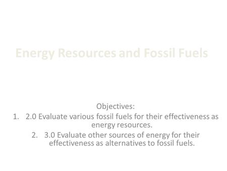 Energy Resources and Fossil Fuels Objectives: 1.2.0 Evaluate various fossil fuels for their effectiveness as energy resources. 2.3.0 Evaluate other sources.