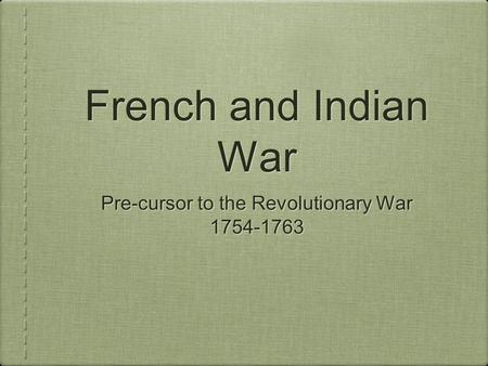 French and Indian War Pre-cursor to the Revolutionary War 1754-1763 Pre-cursor to the Revolutionary War 1754-1763.
