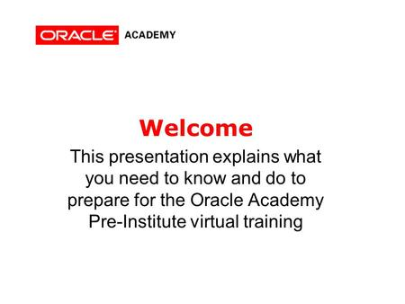 Welcome This presentation explains what you need to know and do to prepare for the Oracle Academy Pre-Institute virtual training.