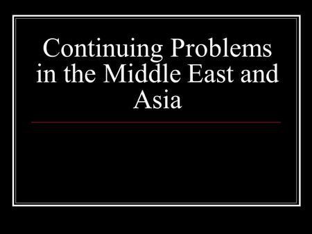 Continuing Problems in the Middle East and Asia. Iran Iraq War 1980-88 Cause: Border dispute (disagreement) Iraqi Dictator, Saddam Hussein took advantage.