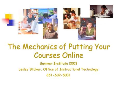 The Mechanics of Putting Your Courses Online Summer Institute 2003 Lesley Blicker, Office of Instructional Technology 651-632-5031.