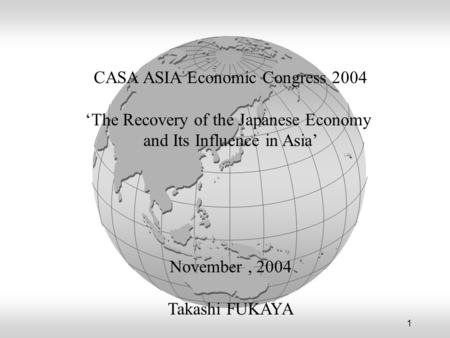 1 CASA ASIA Economic Congress 2004 'The Recovery of the Japanese Economy and Its Influence in Asia' November, 2004 Takashi FUKAYA.