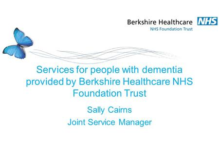 Services for people with dementia provided by Berkshire Healthcare NHS Foundation Trust Sally Cairns Joint Service Manager.