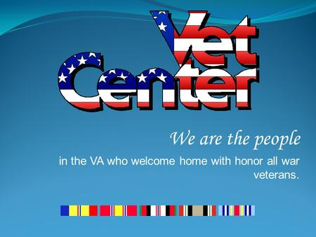 We are the people in the VA who welcome home with honor all war veterans.