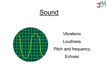 Sound Vibrations Loudness Pitch and frequency Echoes.