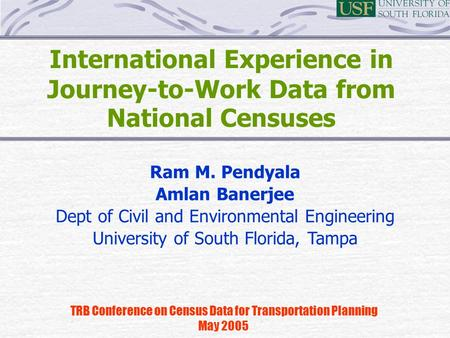 International Experience in Journey-to-Work Data from National Censuses TRB Conference on Census Data for Transportation Planning May 2005 Ram M. Pendyala.