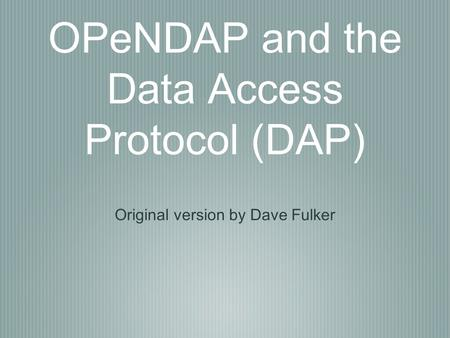 OPeNDAP and the Data Access Protocol (DAP) Original version by Dave Fulker.