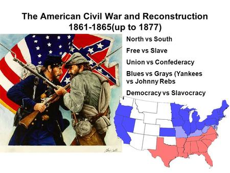 The American Civil War and Reconstruction 1861-1865(up to 1877) North vs South Free vs Slave Union vs Confederacy Blues vs Grays (Yankees vs Johnny Rebs.