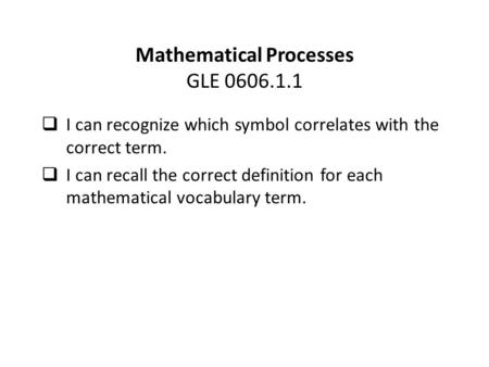 Mathematical Processes GLE 0606.1.1  I can recognize which symbol correlates with the correct term.  I can recall the correct definition for each mathematical.