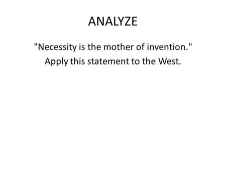 ANALYZE <strong>Necessity</strong> <strong>is</strong> <strong>the</strong> <strong>mother</strong> <strong>of</strong> <strong>invention</strong>. Apply this statement to <strong>the</strong> West.
